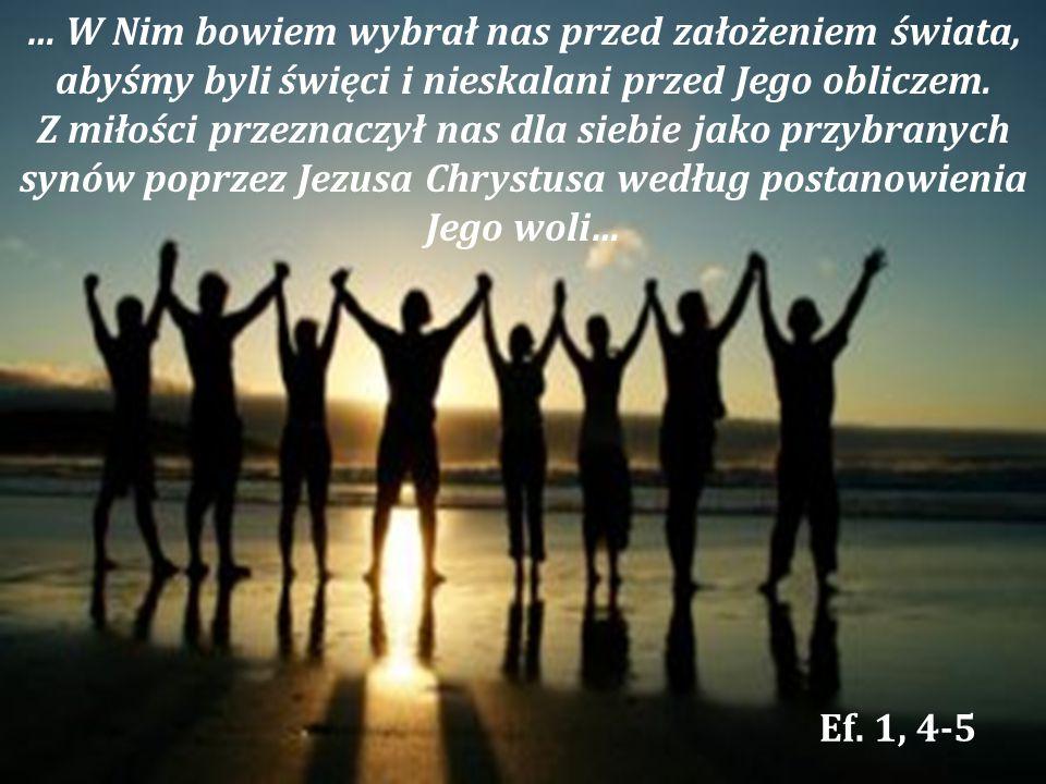 … W Nim bowiem wybrał nas przed założeniem świata, abyśmy byli święci i nieskalani przed Jego obliczem.