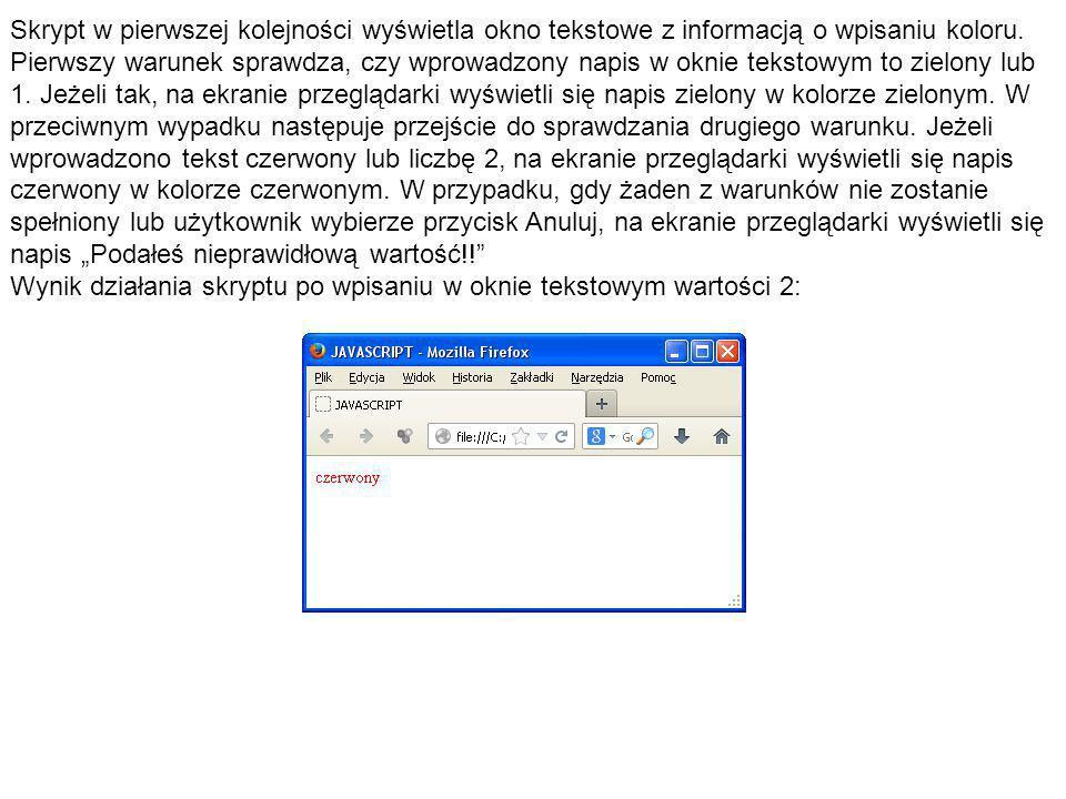 """Skrypt w pierwszej kolejności wyświetla okno tekstowe z informacją o wpisaniu koloru. Pierwszy warunek sprawdza, czy wprowadzony napis w oknie tekstowym to zielony lub 1. Jeżeli tak, na ekranie przeglądarki wyświetli się napis zielony w kolorze zielonym. W przeciwnym wypadku następuje przejście do sprawdzania drugiego warunku. Jeżeli wprowadzono tekst czerwony lub liczbę 2, na ekranie przeglądarki wyświetli się napis czerwony w kolorze czerwonym. W przypadku, gdy żaden z warunków nie zostanie spełniony lub użytkownik wybierze przycisk Anuluj, na ekranie przeglądarki wyświetli się napis """"Podałeś nieprawidłową wartość!!"""