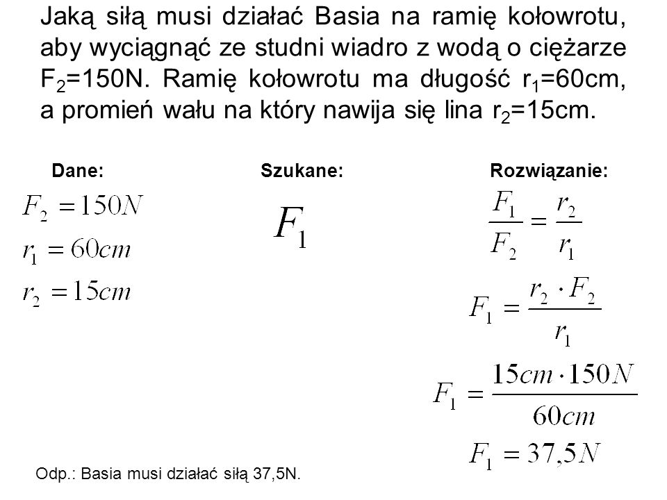 Jaką siłą musi działać Basia na ramię kołowrotu, aby wyciągnąć ze studni wiadro z wodą o ciężarze F2=150N. Ramię kołowrotu ma długość r1=60cm, a promień wału na który nawija się lina r2=15cm.