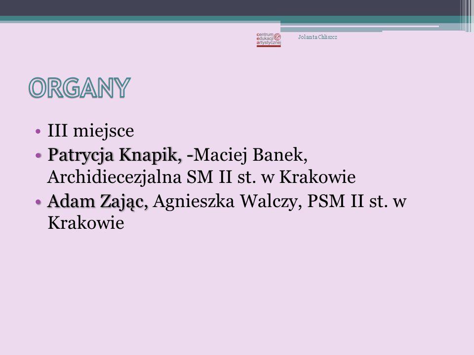 Jolanta Chliszcz ORGANY. III miejsce. Patrycja Knapik, -Maciej Banek, Archidiecezjalna SM II st. w Krakowie.