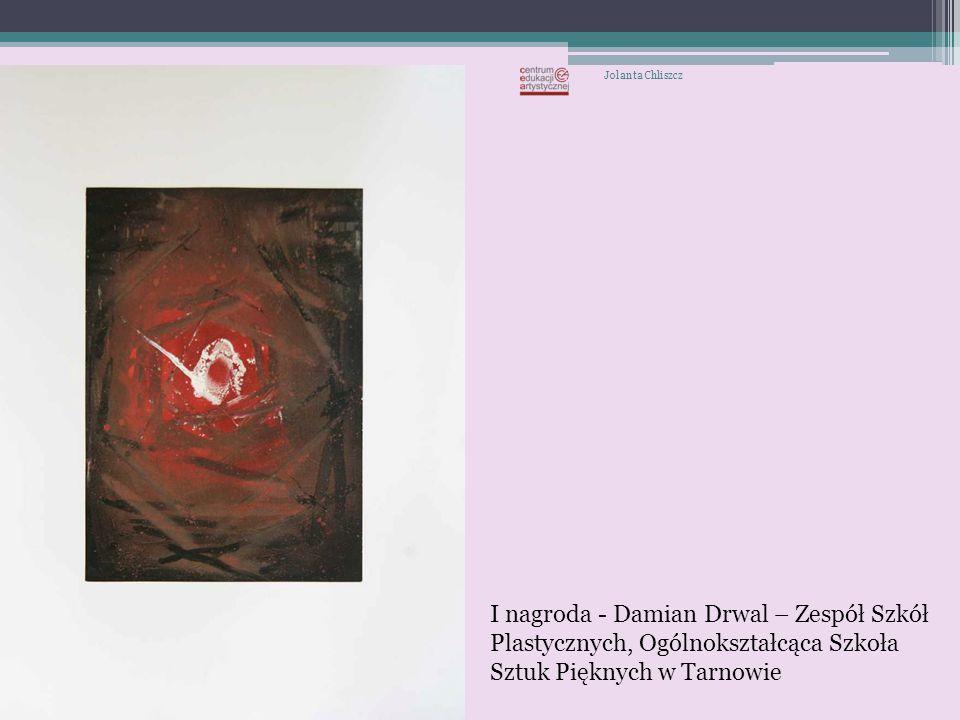 Jolanta Chliszcz I nagroda - Damian Drwal – Zespół Szkół Plastycznych, Ogólnokształcąca Szkoła Sztuk Pięknych w Tarnowie.
