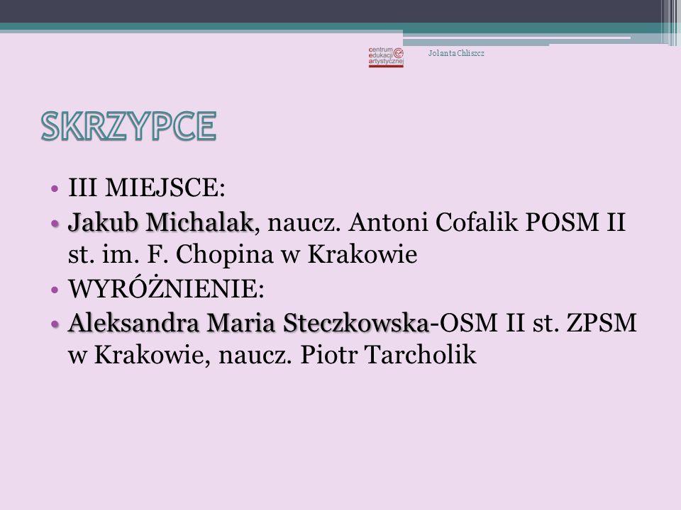 Jolanta Chliszcz SKRZYPCE. III MIEJSCE: Jakub Michalak, naucz. Antoni Cofalik POSM II st. im. F. Chopina w Krakowie.
