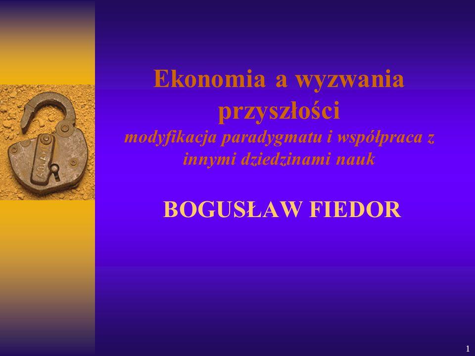 Ekonomia a wyzwania przyszłości modyfikacja paradygmatu i współpraca z innymi dziedzinami nauk BOGUSŁAW FIEDOR