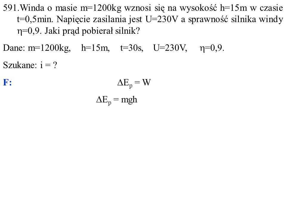 591.Winda o masie m=1200kg wznosi się na wysokość h=15m w czasie t=0,5min. Napięcie zasilania jest U=230V a sprawność silnika windy h=0,9. Jaki prąd pobierał silnik