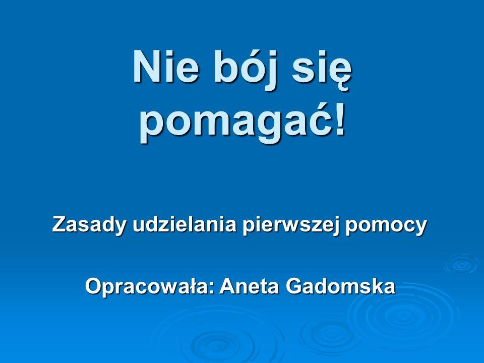 Zasady udzielania pierwszej pomocy Opracowała: Aneta Gadomska
