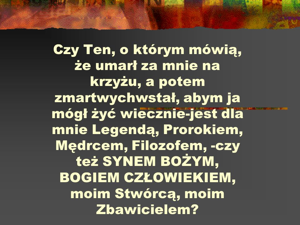 Czy Ten, o którym mówią, że umarł za mnie na krzyżu, a potem zmartwychwstał, abym ja mógł żyć wiecznie-jest dla mnie Legendą, Prorokiem, Mędrcem, Filozofem, -czy też SYNEM BOŻYM, BOGIEM CZŁOWIEKIEM, moim Stwórcą, moim Zbawicielem
