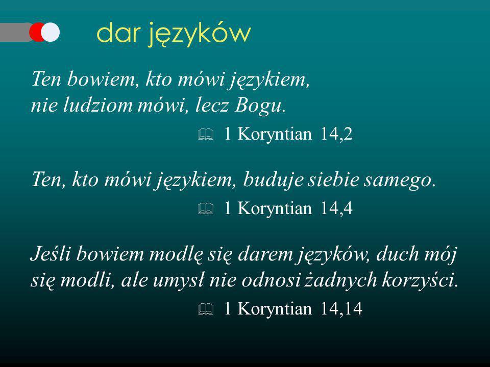 dar języków Ten bowiem, kto mówi językiem, nie ludziom mówi, lecz Bogu. 1 Koryntian 14,2. Ten, kto mówi językiem, buduje siebie samego.