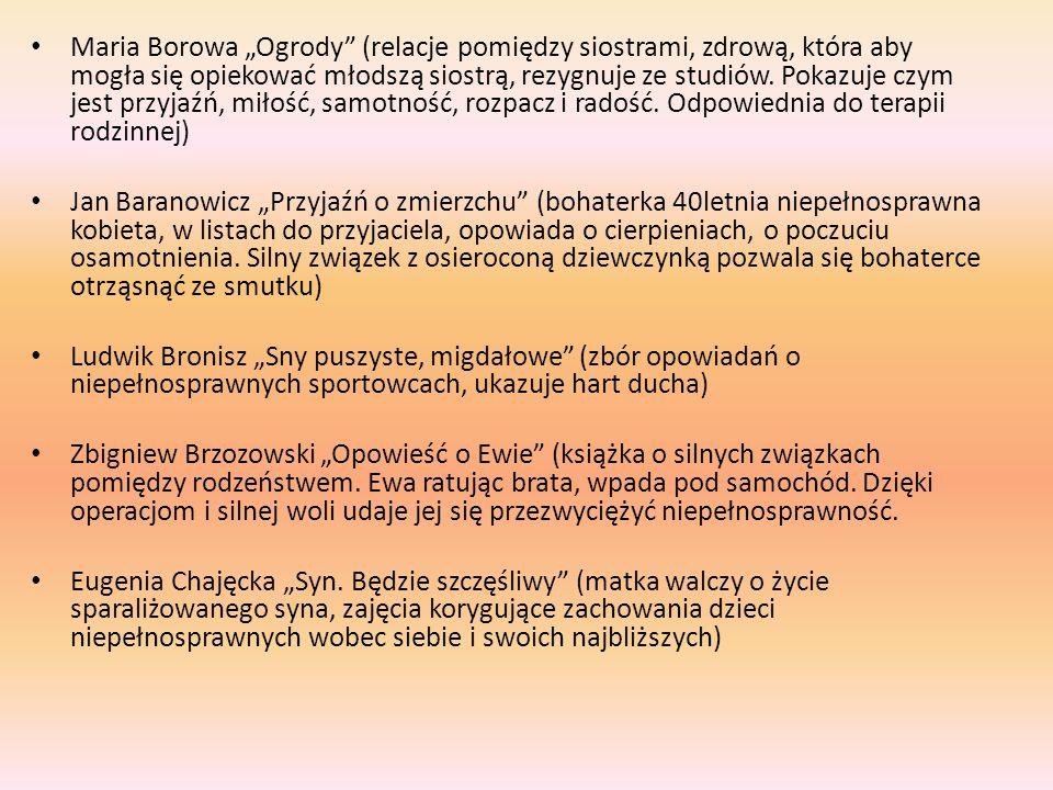 """Maria Borowa """"Ogrody (relacje pomiędzy siostrami, zdrową, która aby mogła się opiekować młodszą siostrą, rezygnuje ze studiów. Pokazuje czym jest przyjaźń, miłość, samotność, rozpacz i radość. Odpowiednia do terapii rodzinnej)"""