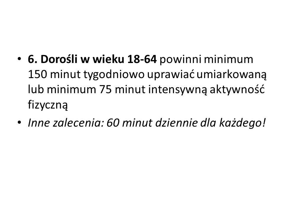 6. Dorośli w wieku 18-64 powinni minimum 150 minut tygodniowo uprawiać umiarkowaną lub minimum 75 minut intensywną aktywność fizyczną