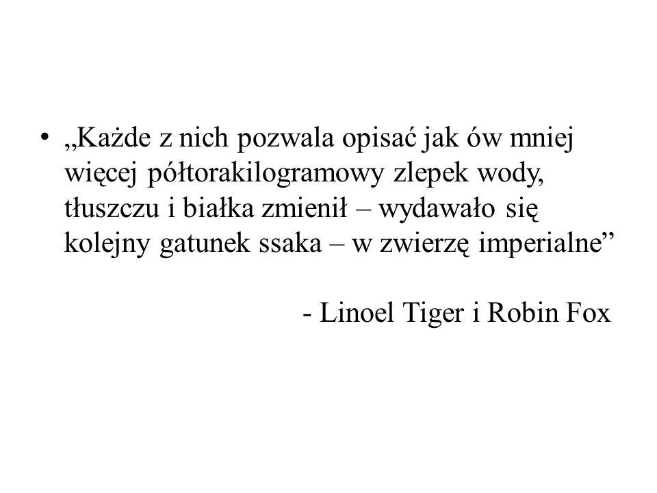 """""""Każde z nich pozwala opisać jak ów mniej więcej półtorakilogramowy zlepek wody, tłuszczu i białka zmienił – wydawało się kolejny gatunek ssaka – w zwierzę imperialne - Linoel Tiger i Robin Fox"""