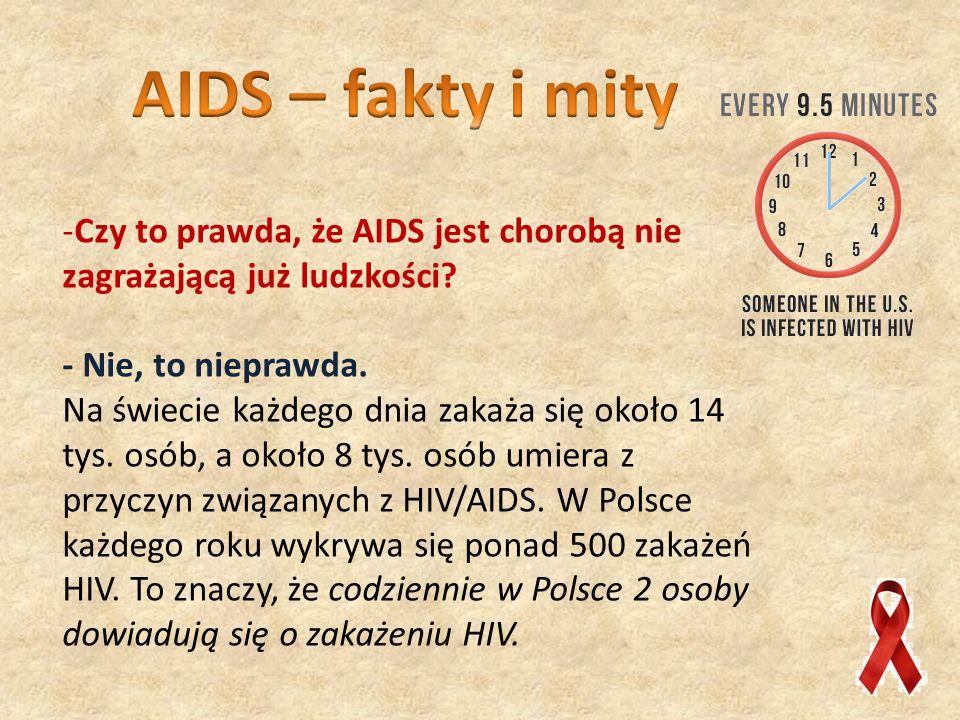 AIDS – fakty i mity Czy to prawda, że AIDS jest chorobą nie zagrażającą już ludzkości - Nie, to nieprawda.