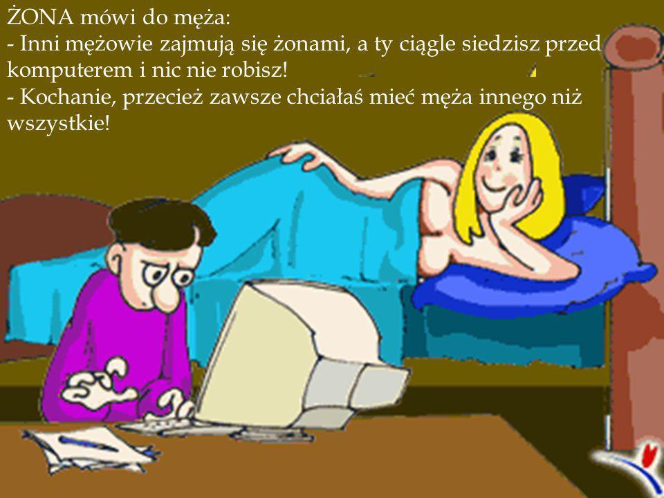 ŻONA mówi do męża: - Inni mężowie zajmują się żonami, a ty ciągle siedzisz przed komputerem i nic nie robisz!