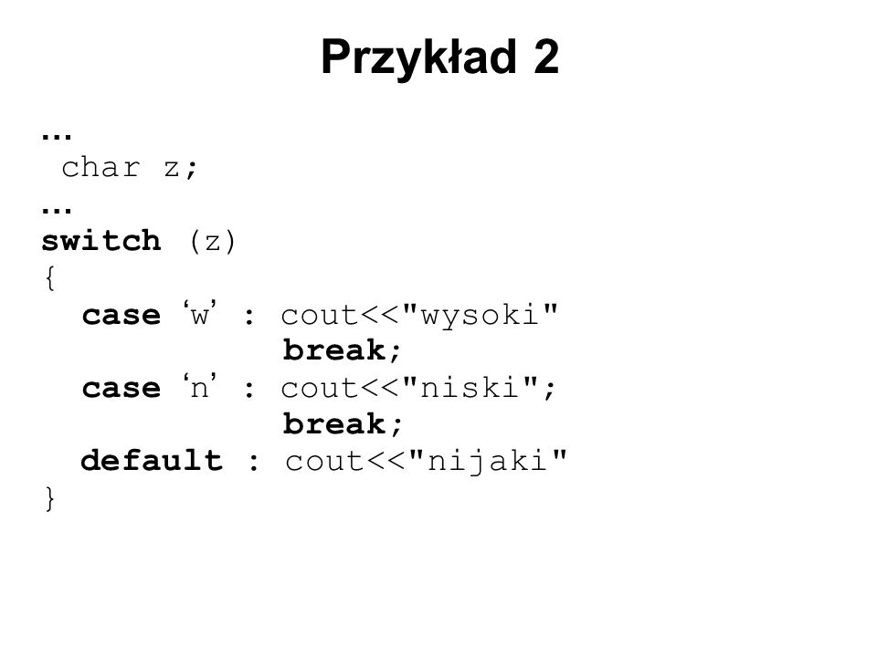 Przykład 2 … char z; switch (z) { case 'w' : cout<< wysoki