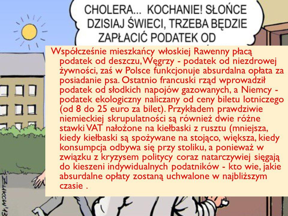 Współcześnie mieszkańcy włoskiej Rawenny płacą podatek od deszczu, Węgrzy - podatek od niezdrowej żywności, zaś w Polsce funkcjonuje absurdalna opłata za posiadanie psa.