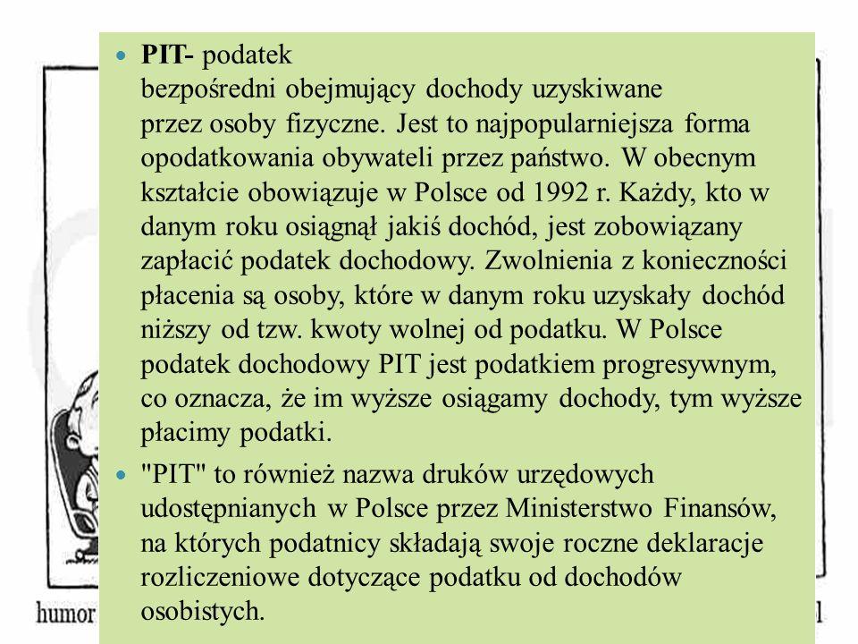 PIT- podatek bezpośredni obejmujący dochody uzyskiwane przez osoby fizyczne. Jest to najpopularniejsza forma opodatkowania obywateli przez państwo. W obecnym kształcie obowiązuje w Polsce od 1992 r. Każdy, kto w danym roku osiągnął jakiś dochód, jest zobowiązany zapłacić podatek dochodowy. Zwolnienia z konieczności płacenia są osoby, które w danym roku uzyskały dochód niższy od tzw. kwoty wolnej od podatku. W Polsce podatek dochodowy PIT jest podatkiem progresywnym, co oznacza, że im wyższe osiągamy dochody, tym wyższe płacimy podatki.