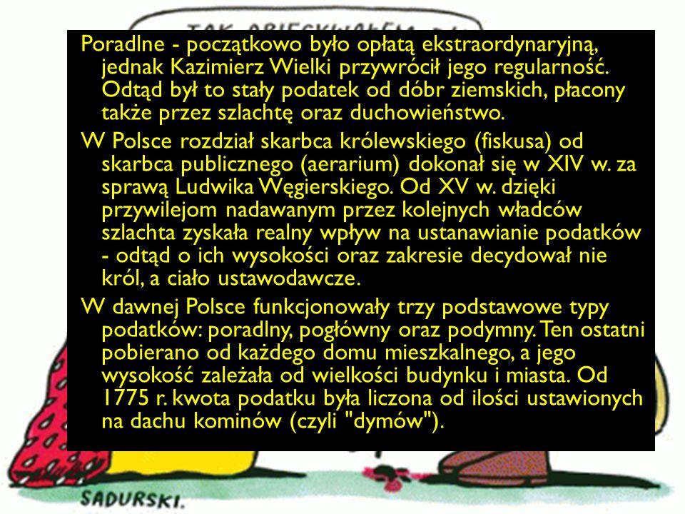 Poradlne - początkowo było opłatą ekstraordynaryjną, jednak Kazimierz Wielki przywrócił jego regularność. Odtąd był to stały podatek od dóbr ziemskich, płacony także przez szlachtę oraz duchowieństwo.
