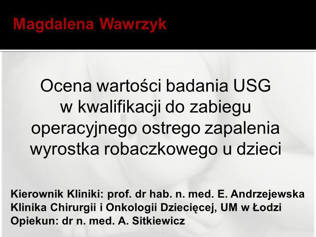 Magdalena Wawrzyk Ocena wartości badania USG w kwalifikacji do zabiegu operacyjnego ostrego zapalenia wyrostka robaczkowego u dzieci.