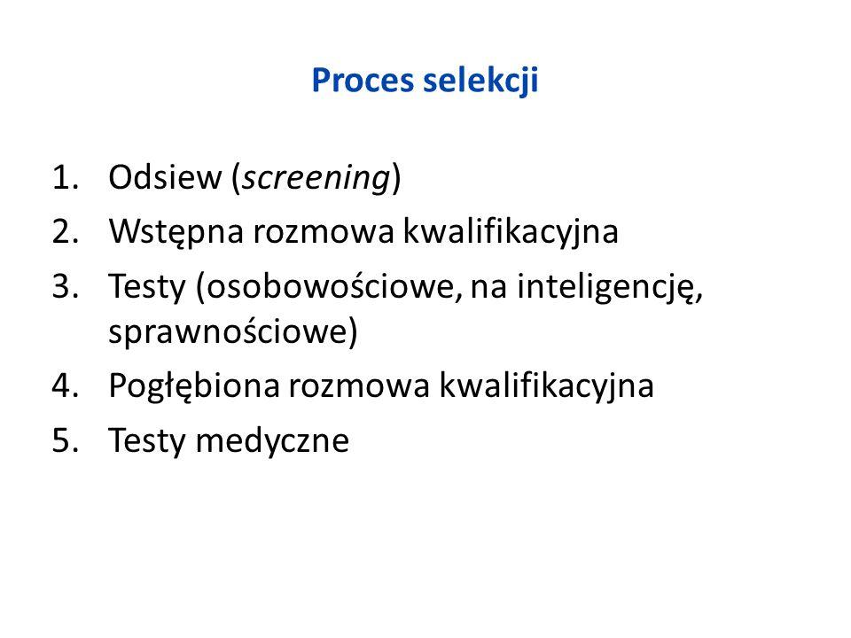 Proces selekcji Odsiew (screening) Wstępna rozmowa kwalifikacyjna. Testy (osobowościowe, na inteligencję, sprawnościowe)