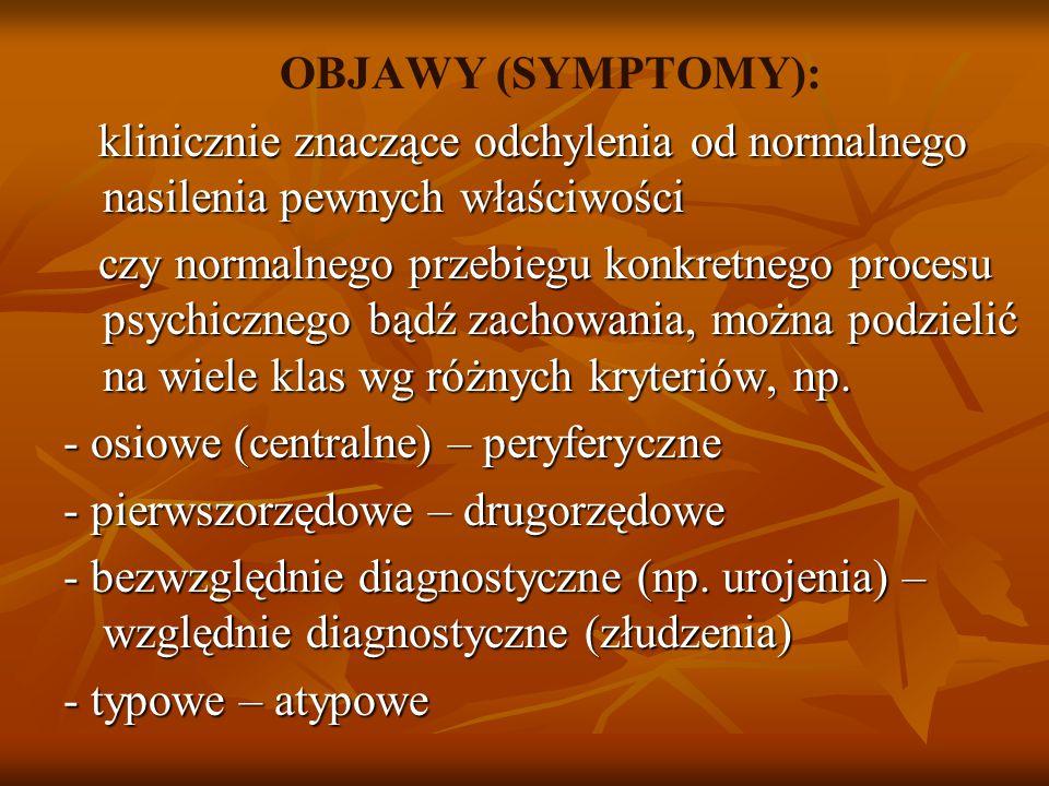 OBJAWY (SYMPTOMY): klinicznie znaczące odchylenia od normalnego nasilenia pewnych właściwości czy normalnego przebiegu konkretnego procesu psychicznego bądź zachowania, można podzielić na wiele klas wg różnych kryteriów, np.
