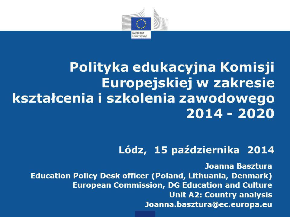 Polityka edukacyjna Komisji Europejskiej w zakresie kształcenia i szkolenia zawodowego 2014 - 2020 Lódz, 15 października 2014
