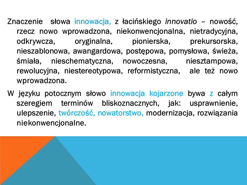 Znaczenie słowa innowacja, z łacińskiego innovatio – nowość, rzecz nowo wprowadzona, niekonwencjonalna, nietradycyjna, odkrywcza, oryginalna, pionierska, prekursorska, nieszablonowa, awangardowa, postępowa, pomysłowa, świeża, śmiała, nieschematyczna, nowoczesna, niesztampowa, rewolucyjna, niestereotypowa, reformistyczna, ale też nowo wprowadzona.