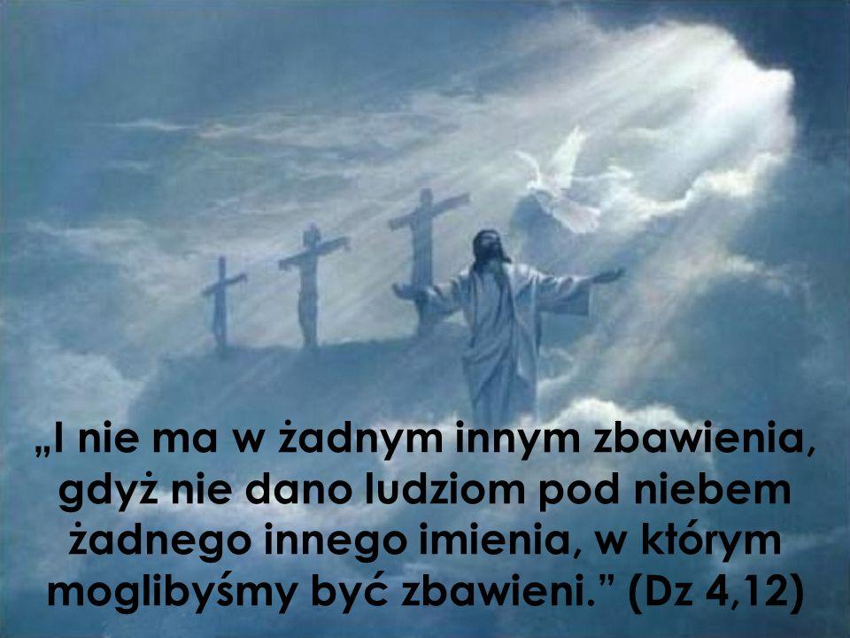 """""""I nie ma w żadnym innym zbawienia, gdyż nie dano ludziom pod niebem żadnego innego imienia, w którym moglibyśmy być zbawieni. (Dz 4,12)"""