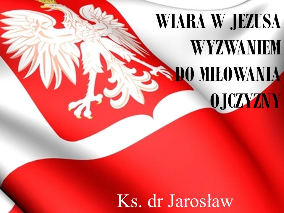 WIARA W JEZUSA WYZWANIEM DO MIŁOWANIA OJCZYZNY Ks. dr Jarosław Lisica