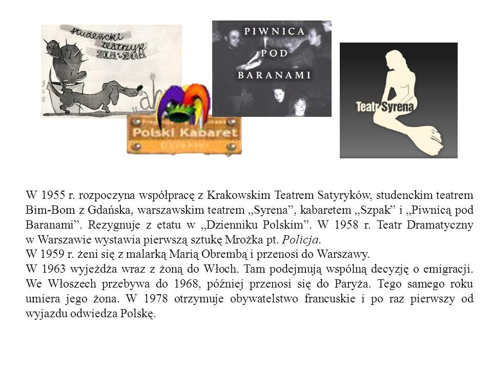 """W 1955 r. rozpoczyna współpracę z Krakowskim Teatrem Satyryków, studenckim teatrem Bim-Bom z Gdańska, warszawskim teatrem """"Syrena , kabaretem """"Szpak i """"Piwnicą pod Baranami . Rezygnuje z etatu w """"Dzienniku Polskim . W 1958 r. Teatr Dramatyczny w Warszawie wystawia pierwszą sztukę Mrożka pt. Policja."""