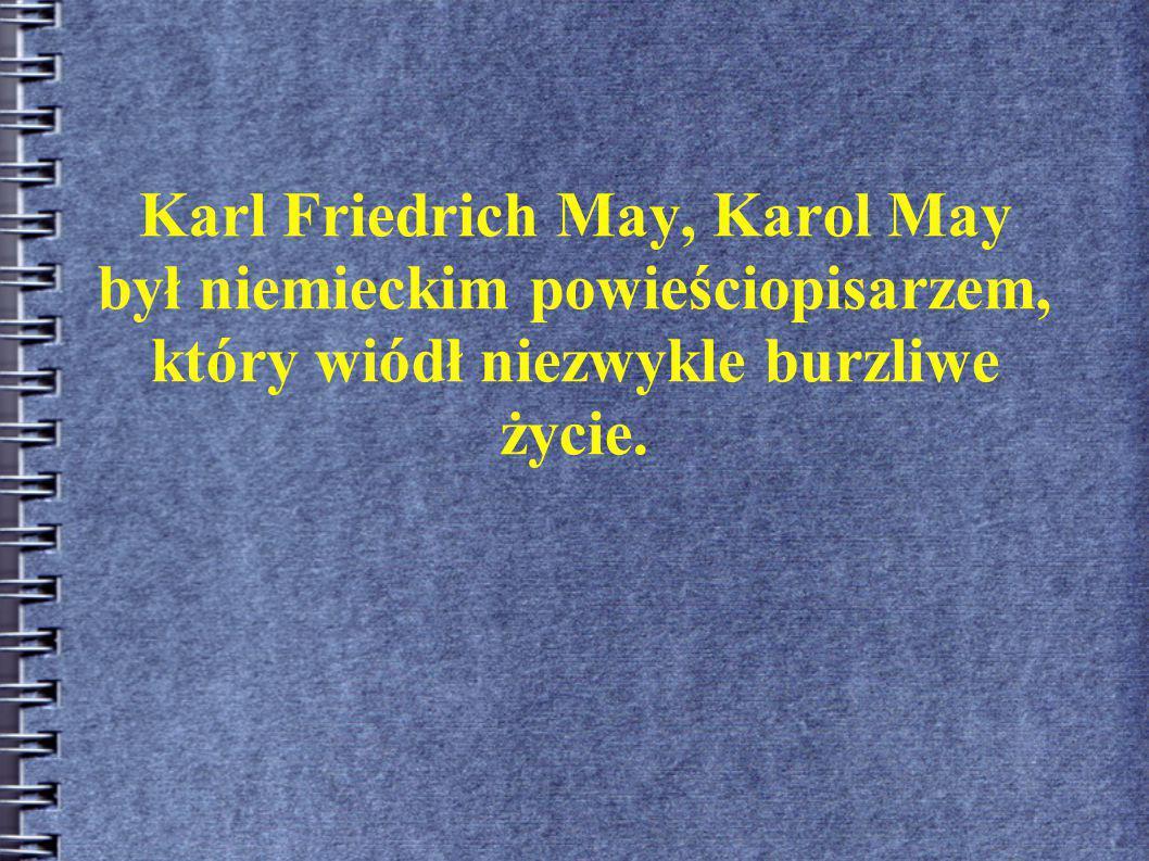Karl Friedrich May, Karol May był niemieckim powieściopisarzem, który wiódł niezwykle burzliwe życie.