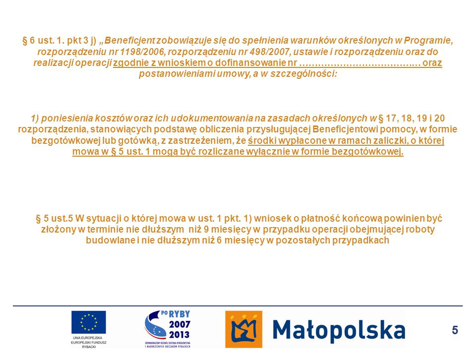 """§ 6 ust. 1. pkt 3 j) """"Beneficjent zobowiązuje się do spełnienia warunków określonych w Programie, rozporządzeniu nr 1198/2006, rozporządzeniu nr 498/2007, ustawie i rozporządzeniu oraz do realizacji operacji zgodnie z wnioskiem o dofinansowanie nr ………………………………… oraz postanowieniami umowy, a w szczególności: 1) poniesienia kosztów oraz ich udokumentowania na zasadach określonych w § 17, 18, 19 i 20 rozporządzenia, stanowiących podstawę obliczenia przysługującej Beneficjentowi pomocy, w formie bezgotówkowej lub gotówką, z zastrzeżeniem, że środki wypłacone w ramach zaliczki, o której mowa w § 5 ust. 1 mogą być rozliczane wyłącznie w formie bezgotówkowej. § 5 ust.5 W sytuacji o której mowa w ust. 1 pkt. 1) wniosek o płatność końcową powinien być złożony w terminie nie dłuższym niż 9 miesięcy w przypadku operacji obejmującej roboty budowlane i nie dłuższym niż 6 miesięcy w pozostałych przypadkach"""