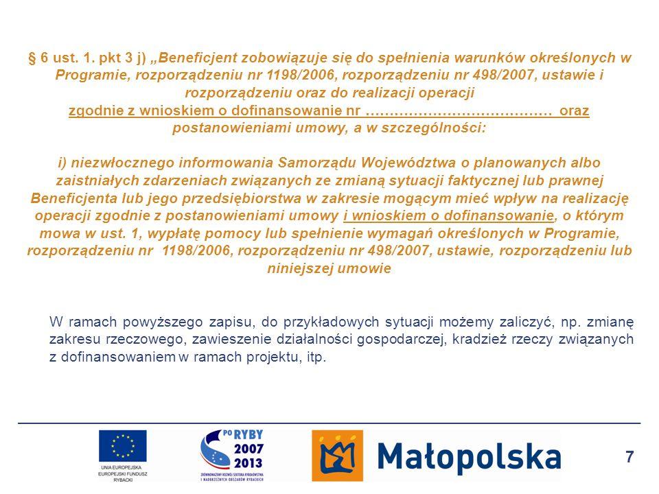 """§ 6 ust. 1. pkt 3 j) """"Beneficjent zobowiązuje się do spełnienia warunków określonych w Programie, rozporządzeniu nr 1198/2006, rozporządzeniu nr 498/2007, ustawie i rozporządzeniu oraz do realizacji operacji zgodnie z wnioskiem o dofinansowanie nr ………………………………… oraz postanowieniami umowy, a w szczególności: i) niezwłocznego informowania Samorządu Województwa o planowanych albo zaistniałych zdarzeniach związanych ze zmianą sytuacji faktycznej lub prawnej Beneficjenta lub jego przedsiębiorstwa w zakresie mogącym mieć wpływ na realizację operacji zgodnie z postanowieniami umowy i wnioskiem o dofinansowanie, o którym mowa w ust. 1, wypłatę pomocy lub spełnienie wymagań określonych w Programie, rozporządzeniu nr 1198/2006, rozporządzeniu nr 498/2007, ustawie, rozporządzeniu lub niniejszej umowie"""
