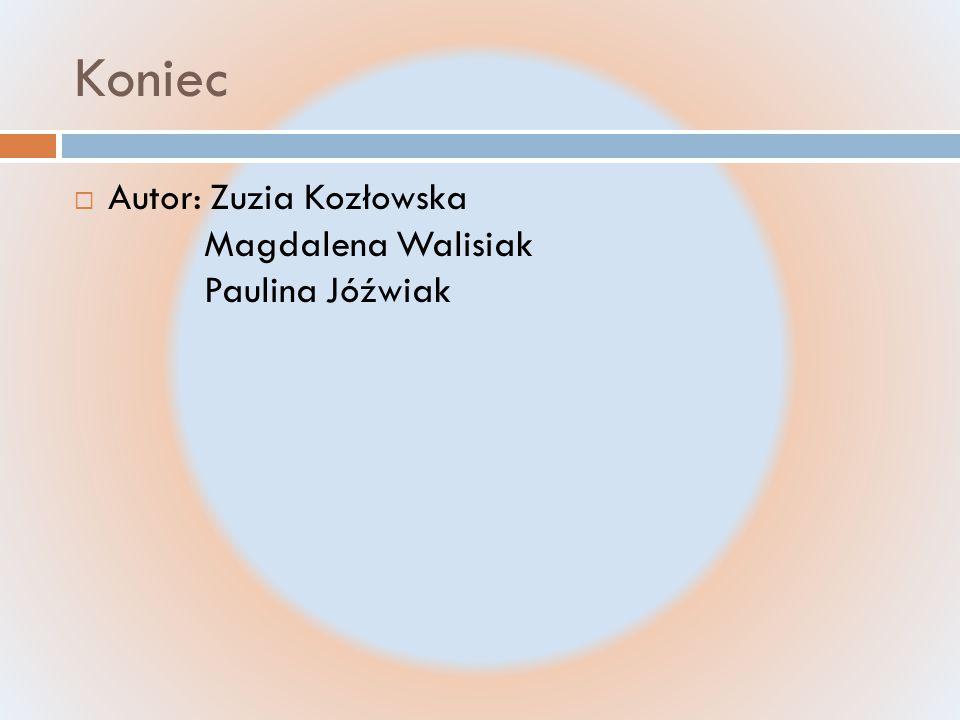 Koniec Autor: Zuzia Kozłowska Magdalena Walisiak Paulina Jóźwiak
