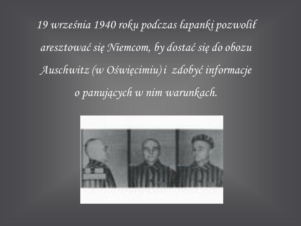 19 września 1940 roku podczas łapanki pozwolił aresztować się Niemcom, by dostać się do obozu Auschwitz (w Oświęcimiu) i zdobyć informacje o panujących w nim warunkach.