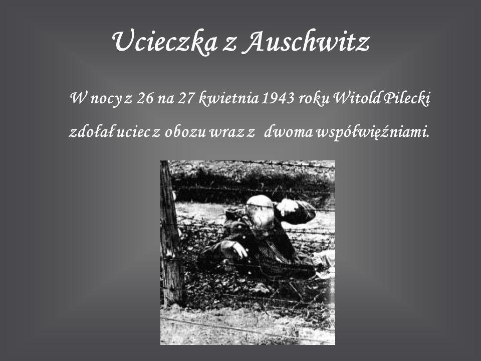 Ucieczka z Auschwitz W nocy z 26 na 27 kwietnia 1943 roku Witold Pilecki zdołał uciec z obozu wraz z dwoma współwięźniami.