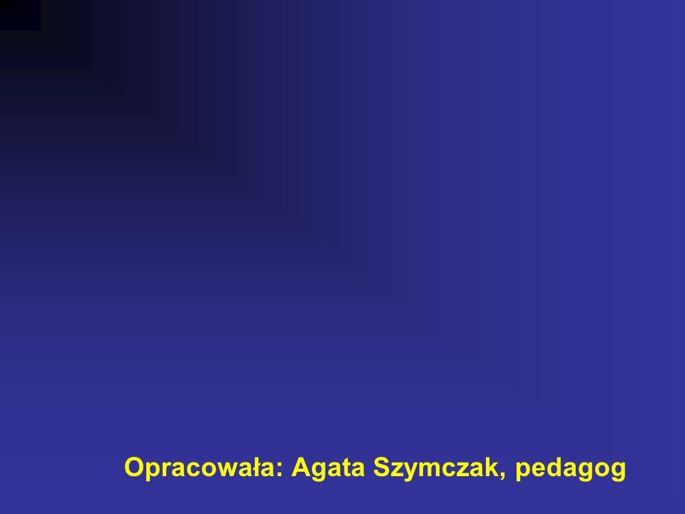 Opracowała: Agata Szymczak, pedagog