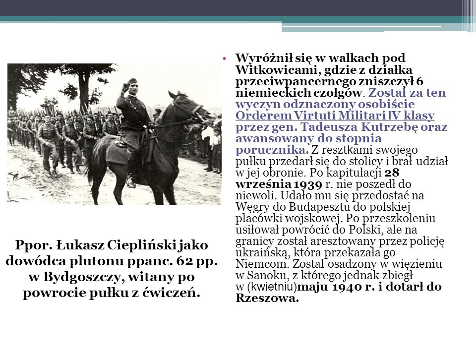 Wyróżnił się w walkach pod Witkowicami, gdzie z działka przeciwpancernego zniszczył 6 niemieckich czołgów. Został za ten wyczyn odznaczony osobiście Orderem Virtuti Militari IV klasy przez gen. Tadeusza Kutrzebę oraz awansowany do stopnia porucznika. Z resztkami swojego pułku przedarł się do stolicy i brał udział w jej obronie. Po kapitulacji 28 września 1939 r. nie poszedł do niewoli. Udało mu się przedostać na Węgry do Budapesztu do polskiej placówki wojskowej. Po przeszkoleniu usiłował powrócić do Polski, ale na granicy został aresztowany przez policję ukraińską, która przekazała go Niemcom. Został osadzony w więzieniu w Sanoku, z którego jednak zbiegł w (kwietniu)maju 1940 r. i dotarł do Rzeszowa.