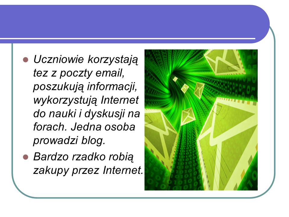 Uczniowie korzystają tez z poczty email, poszukują informacji, wykorzystują Internet do nauki i dyskusji na forach. Jedna osoba prowadzi blog.