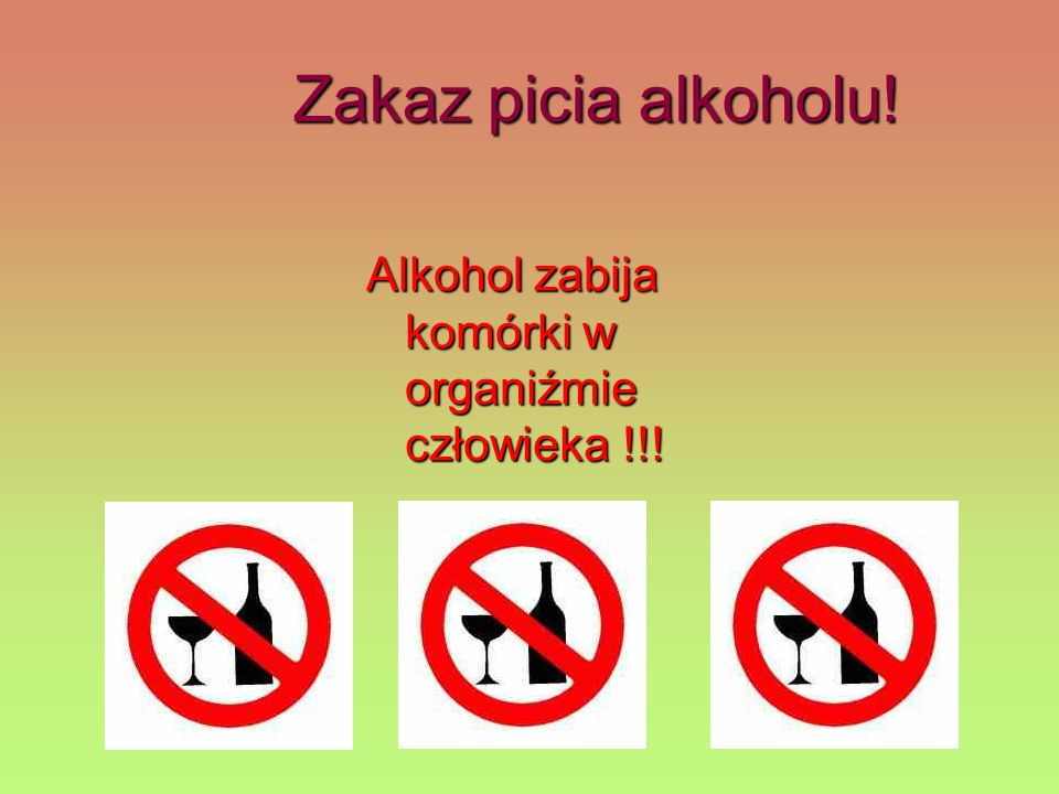 Zakaz picia alkoholu! Alkohol zabija komórki w organiźmie człowieka !!!