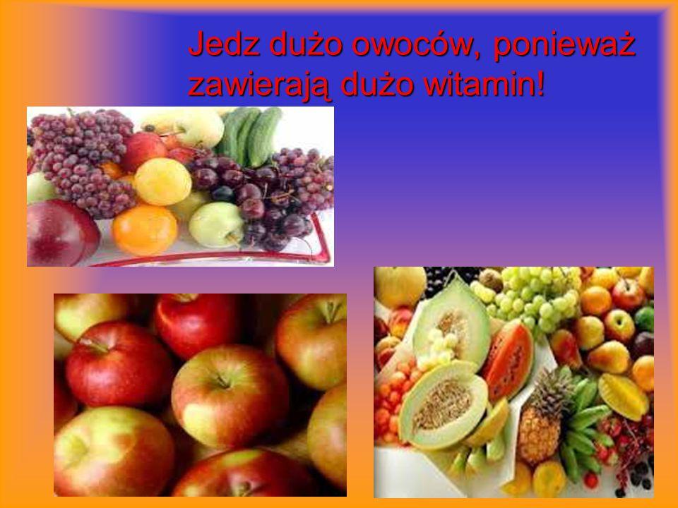 Jedz dużo owoców, ponieważ zawierają dużo witamin!