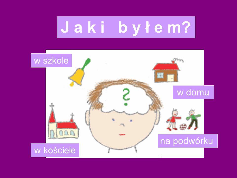 J a k i b y ł e m w szkole w domu na podwórku w kościele