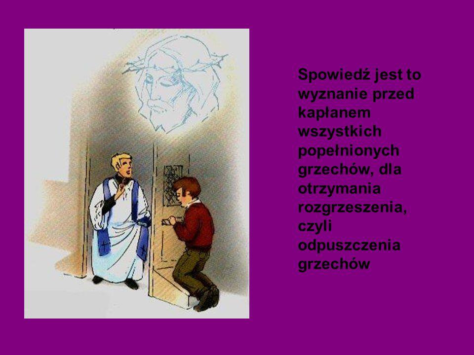 Spowiedź jest to wyznanie przed kapłanem wszystkich popełnionych grzechów, dla otrzymania rozgrzeszenia, czyli odpuszczenia grzechów