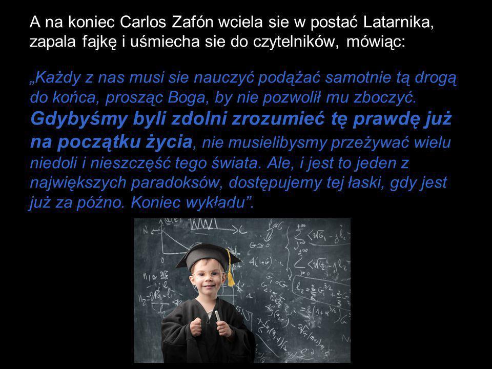 """A na koniec Carlos Zafón wciela sie w postać Latarnika, zapala fajkę i uśmiecha sie do czytelników, mówiąc: """"Każdy z nas musi sie nauczyć podążać samotnie tą drogą do końca, prosząc Boga, by nie pozwolił mu zboczyć. Gdybyśmy byli zdolni zrozumieć tę prawdę już na początku życia, nie musielibysmy przeżywać wielu niedoli i nieszczęść tego świata. Ale, i jest to jeden z największych paradoksów, dostępujemy tej łaski, gdy jest już za późno. Koniec wykładu ."""