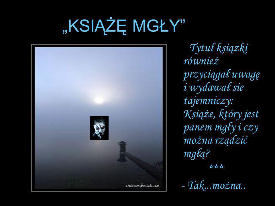 """""""KSIĄŻĘ MGŁY Tytuł ksiązki również przyciągał uwagę i wydawał sie tajemniczy: Książe, który jest panem mgły i czy można rządzić mgłą"""