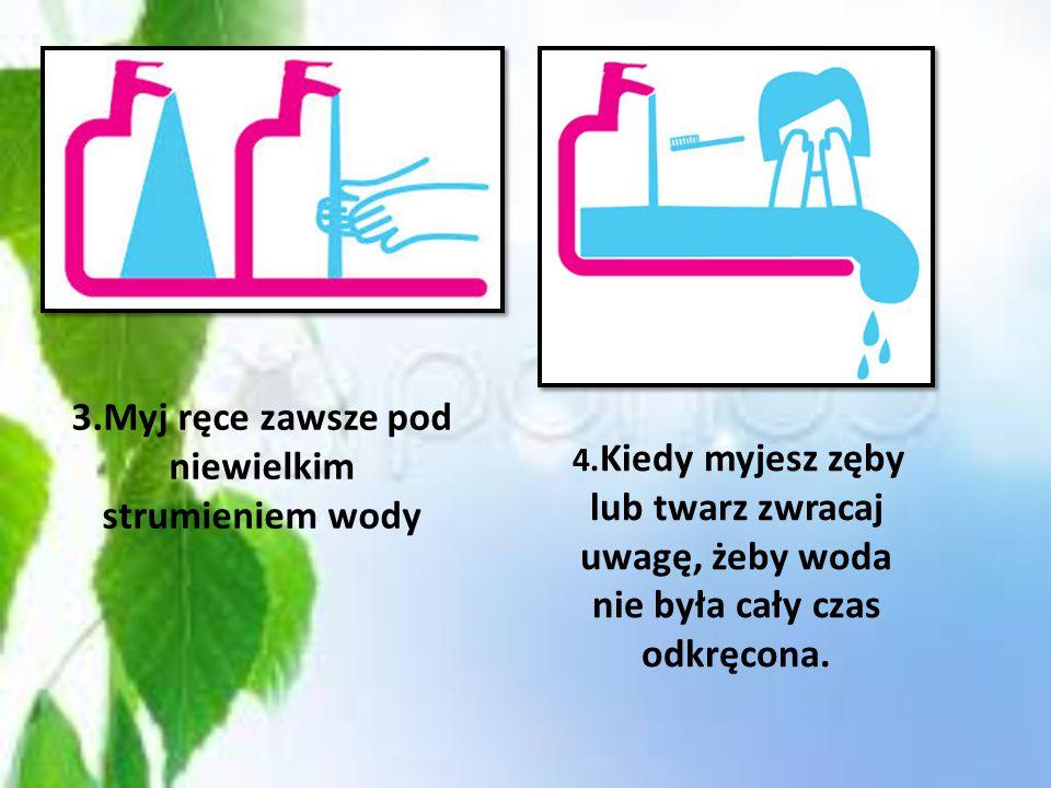3.Myj ręce zawsze pod niewielkim strumieniem wody
