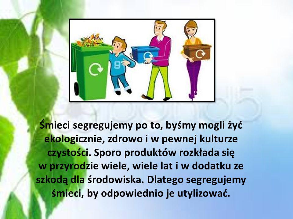 Śmieci segregujemy po to, byśmy mogli żyć ekologicznie, zdrowo i w pewnej kulturze czystości.