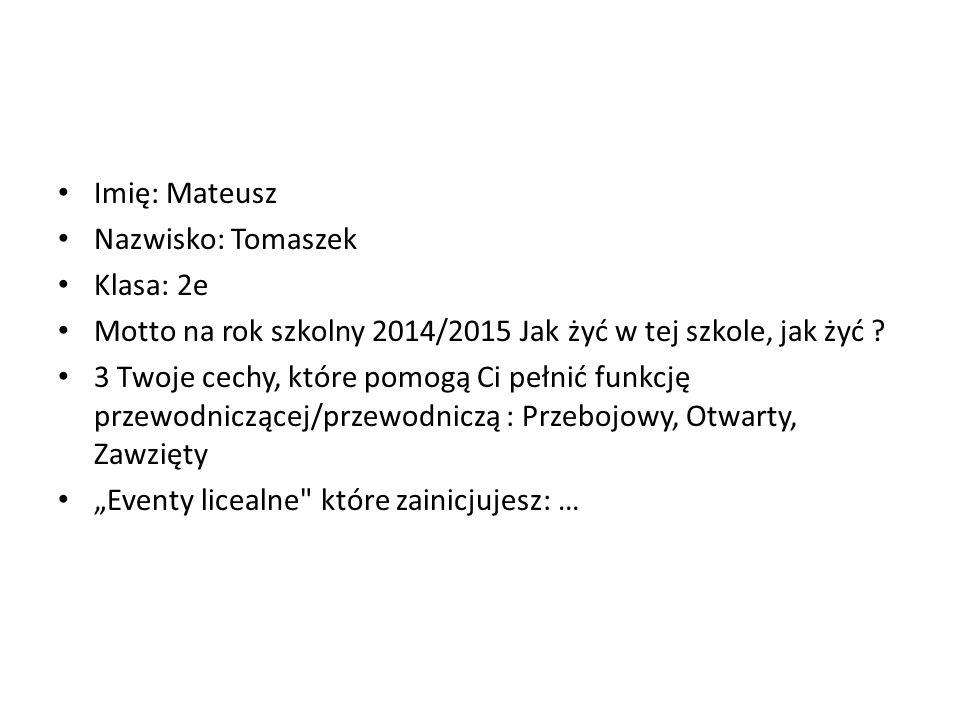 Imię: Mateusz Nazwisko: Tomaszek. Klasa: 2e. Motto na rok szkolny 2014/2015 Jak żyć w tej szkole, jak żyć