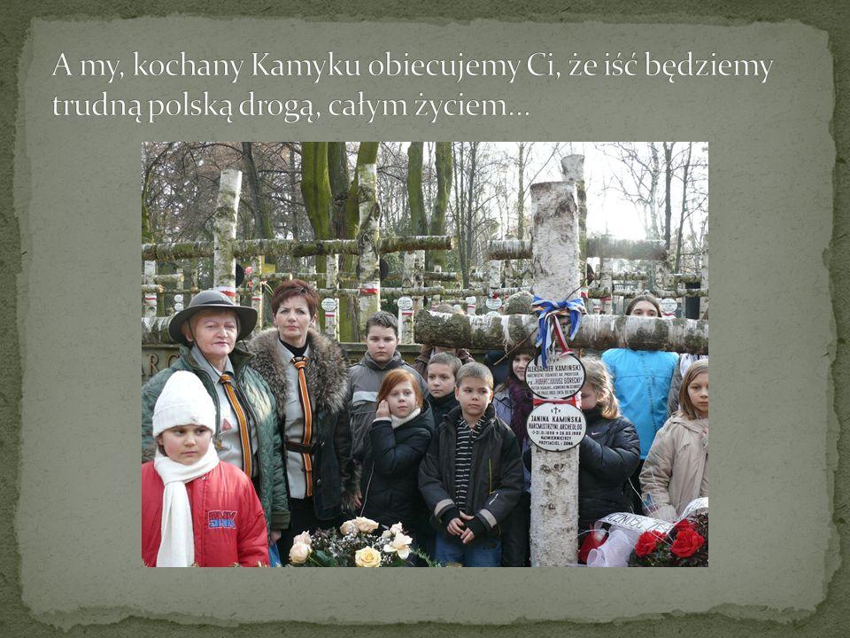 A my, kochany Kamyku obiecujemy Ci, że iść będziemy trudną polską drogą, całym życiem…