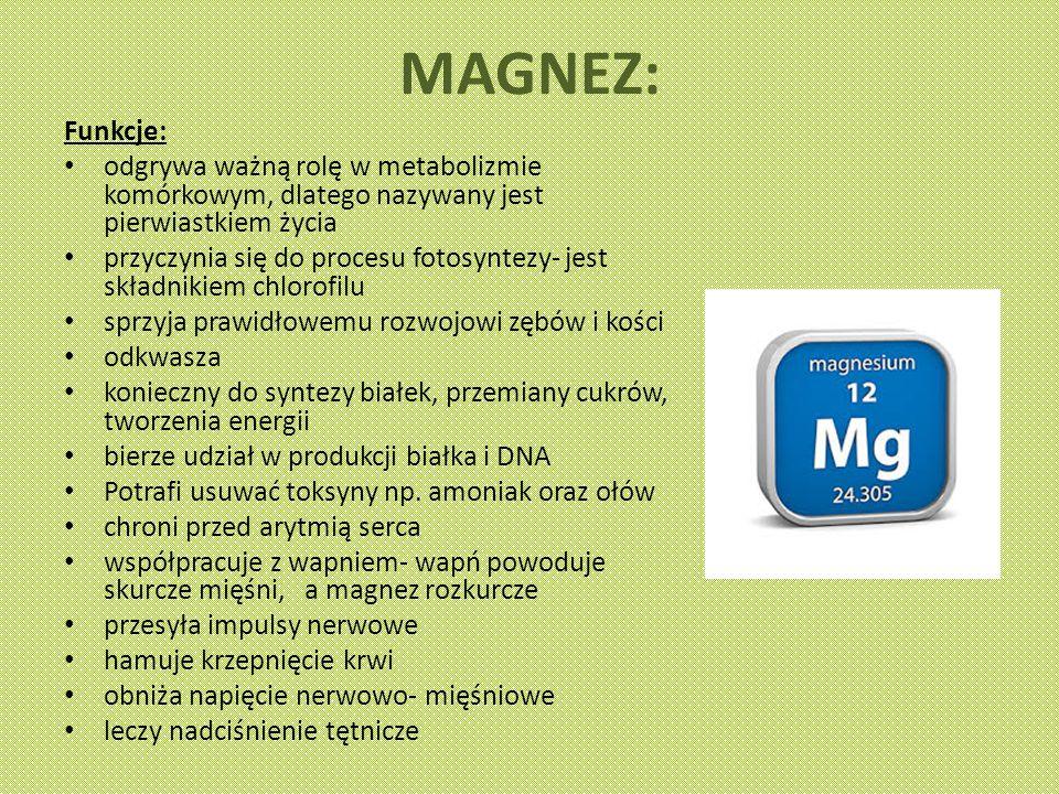 MAGNEZ: Funkcje: odgrywa ważną rolę w metabolizmie komórkowym, dlatego nazywany jest pierwiastkiem życia.