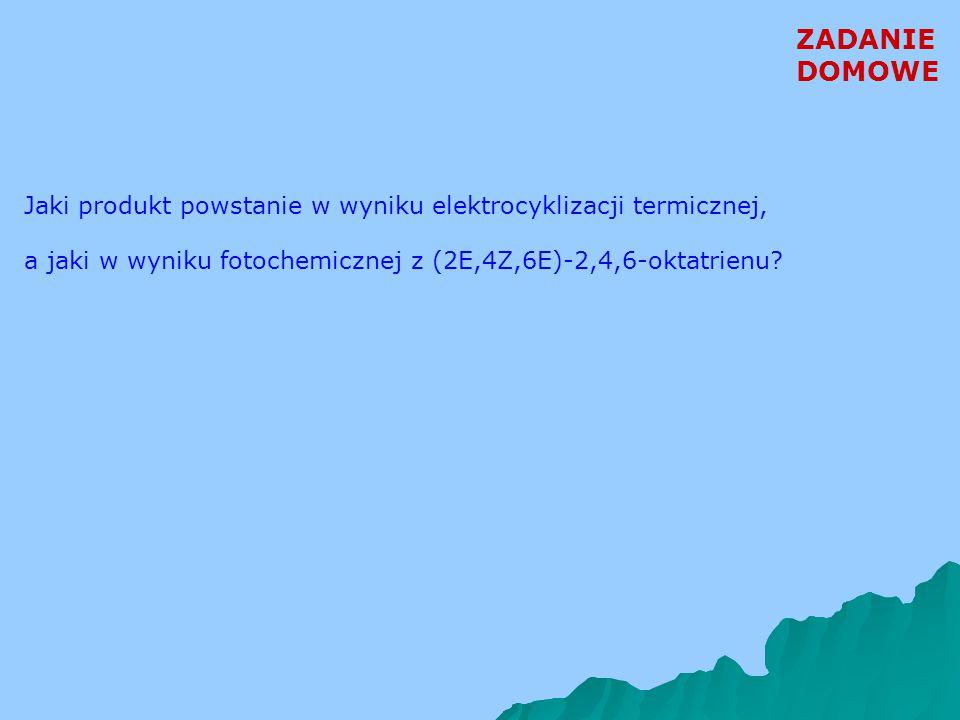 ZADANIE DOMOWE Jaki produkt powstanie w wyniku elektrocyklizacji termicznej, a jaki w wyniku fotochemicznej z (2E,4Z,6E)-2,4,6-oktatrienu