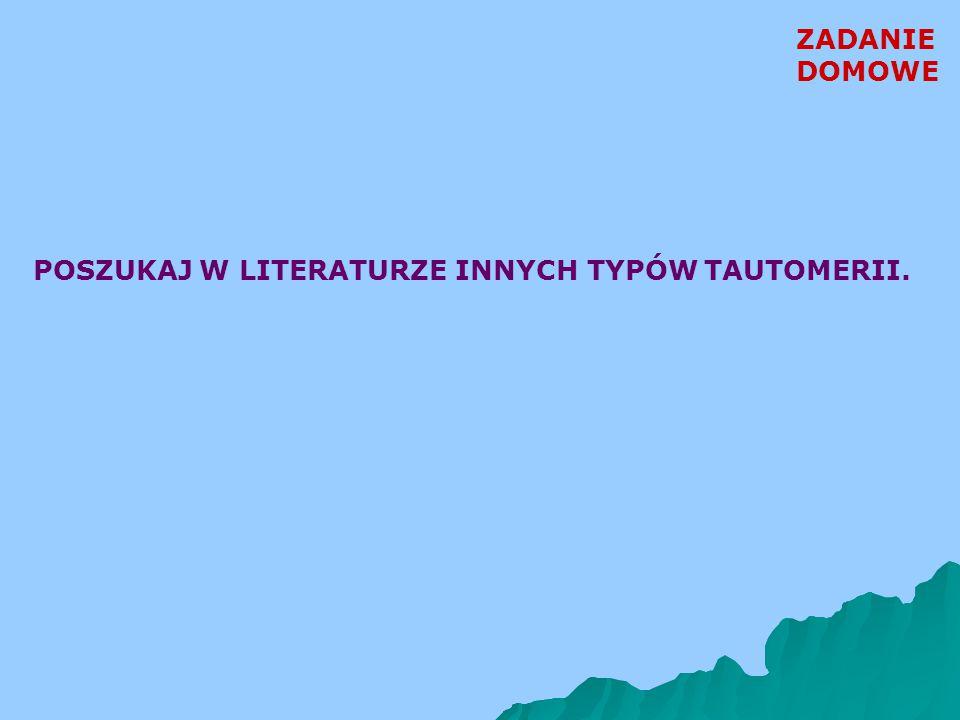 ZADANIE DOMOWE POSZUKAJ W LITERATURZE INNYCH TYPÓW TAUTOMERII.